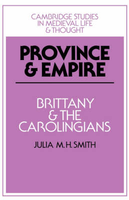 Province and Empire: Brittany and the Carolingians - Cambridge Studies in Medieval Life and Thought: Fourth Series 18 (Hardback)