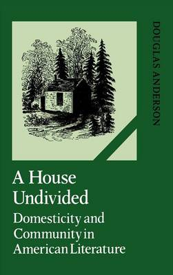Cambridge Studies in American Literature and Culture: A House Undivided: Domesticity and Community in American Literature Series Number 38 (Hardback)