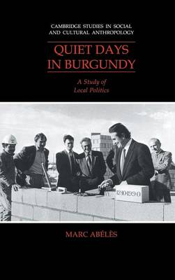 Quiet Days in Burgundy: A Study of Local Politics - Cambridge Studies in Social and Cultural Anthropology 79 (Hardback)