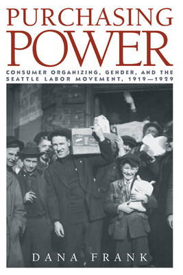 Purchasing Power: Consumer Organizing, Gender, and the Seattle Labor Movement, 1919-1929 (Hardback)
