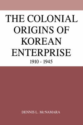 The Colonial Origins of Korean Enterprise: 1910-1945 (Hardback)