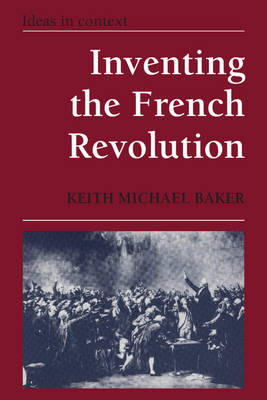 Inventing the French Revolution `: Essays on French Political Culture in the Eighteenth Century - Ideas in Context 16 (Paperback)