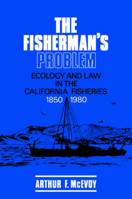 Studies in Environment and History: The Fisherman's Problem: Ecology and Law in the California Fisheries, 1850-1980 (Paperback)