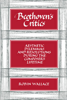 Beethoven's Critics: Aesthetic Dilemmas and Resolutions during the Composer's Lifetime (Paperback)