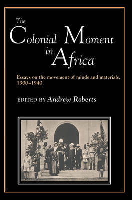 The Colonial Moment in Africa: Essays on the Movement of Minds and Materials, 1900-1940 (Paperback)