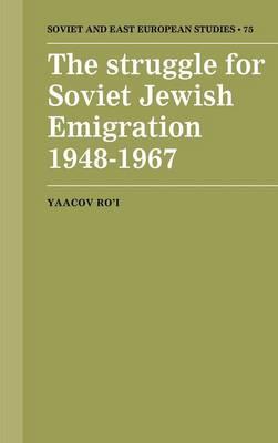 The Struggle for Soviet Jewish Emigration, 1948-1967 - Cambridge Russian, Soviet and Post-Soviet Studies 75 (Hardback)