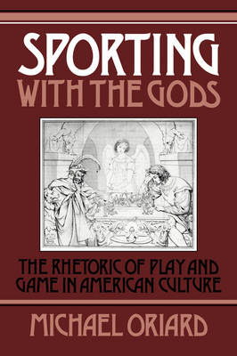 Sporting with the Gods: The Rhetoric of Play and Game in American Literature - Cambridge Studies in American Literature and Culture 45 (Hardback)