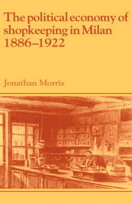 The Political Economy of Shopkeeping in Milan, 1886-1922 - Past and Present Publications (Hardback)