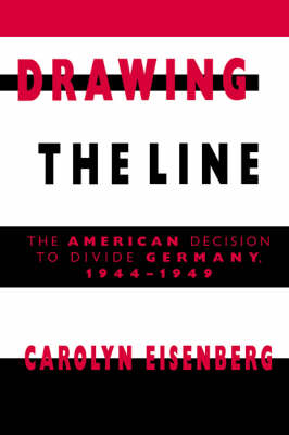 Drawing the Line: The American Decision to Divide Germany, 1944-1949 (Hardback)