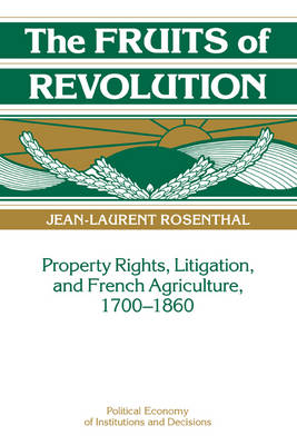 Political Economy of Institutions and Decisions: The Fruits of Revolution: Property Rights, Litigation and French Agriculture, 1700-1860 (Hardback)