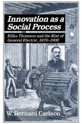 Studies in Economic History and Policy: USA in the Twentieth Century: Innovation as a Social Process: Elihu Thomson and the Rise of General Electric (Hardback)