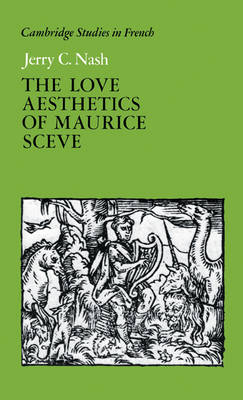 The Love Aesthetics of Maurice Sceve: Poetry and Struggle - Cambridge Studies in French 34 (Hardback)