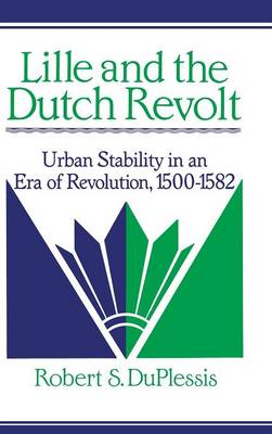 Lille and the Dutch Revolt: Urban Stability in an Era of Revolution, 1500-1582 - Cambridge Studies in Early Modern History (Hardback)