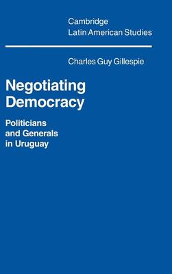 Cambridge Latin American Studies: Negotiating Democracy: Politicians and Generals in Uruguay Series Number 72 (Hardback)
