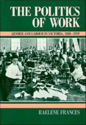 The Politics of Work: Gender and Labour in Victoria, 1880-1939 - Studies in Australian History (Hardback)
