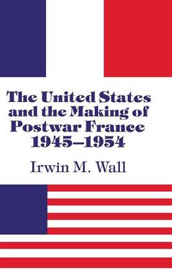 The United States and the Making of Postwar France, 1945-1954 (Hardback)
