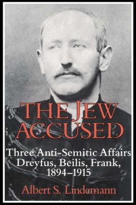 The Jew Accused: Three Anti-Semitic Affairs (Dreyfus, Beilis, Frank) 1894-1915 (Hardback)