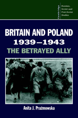 Britain and Poland 1939-1943: The Betrayed Ally - Cambridge Russian, Soviet and Post-Soviet Studies 97 (Hardback)