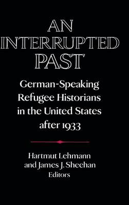 An Interrupted Past: German-Speaking Refugee Historians in the United States after 1933 - Publications of the German Historical Institute (Hardback)