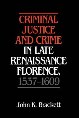 Criminal Justice and Crime in Late Renaissance Florence, 1537-1609 (Hardback)