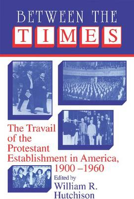 Cambridge Studies in Religion and American Public Life: Between the Times: The Travail of the Protestant Establishment in America, 1900-1960 (Paperback)