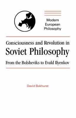 Consciousness and Revolution in Soviet Philosophy: From the Bolsheviks to Evald Ilyenkov - Modern European Philosophy (Paperback)