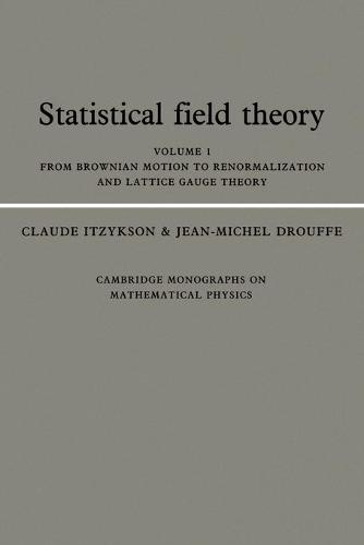 Statistical Field Theory: Volume 1, from Brownian Motion to Renormalization and Lattice Gauge Theory: Statistical Field Theory: Volume 1, From Brownian Motion to Renormalization and Lattice Gauge Theory From Brownian Motion to Renormalization and Lattice Gauge Theory v.1 - Cambridge Monographs on Mathematical Physics (Paperback)