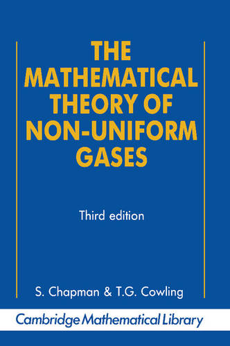 The Mathematical Theory of Non-uniform Gases: An Account of the Kinetic Theory of Viscosity, Thermal Conduction and Diffusion in Gases - Cambridge Mathematical Library (Paperback)