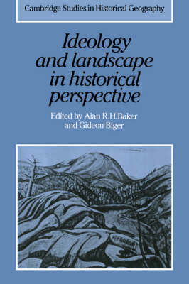 Cambridge Studies in Historical Geography: Ideology and Landscape in Historical Perspective: Essays on the Meanings of some Places in the Past Series Number 18 (Hardback)