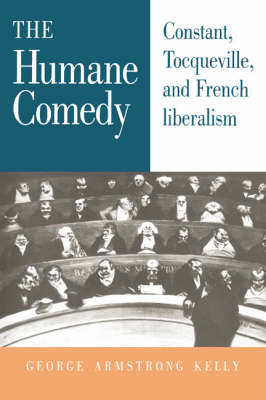 The Humane Comedy: Constant, Tocqueville, and French Liberalism (Hardback)