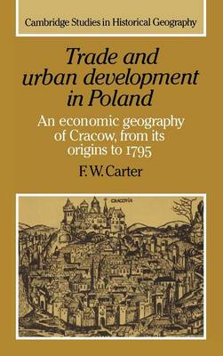 Trade and Urban Development in Poland: An Economic Geography of Cracow, from its Origins to 1795 - Cambridge Studies in Historical Geography (Hardback)