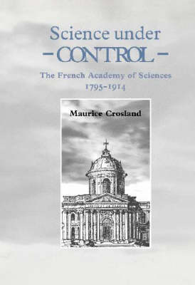 Science under Control: The French Academy of Sciences 1795-1914 (Hardback)