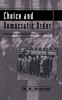 Choice and Democratic Order: The French Socialist Party, 1937-1950 (Hardback)