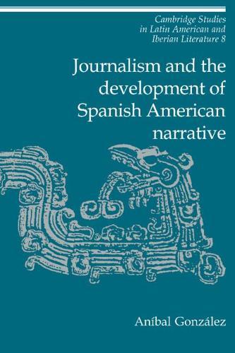 Journalism and the Development of Spanish American Narrative - Cambridge Studies in Latin American and Iberian Literature 8 (Hardback)