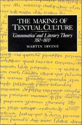 The Making of Textual Culture: 'Grammatica' and Literary Theory 350-1100 - Cambridge Studies in Medieval Literature 19 (Hardback)