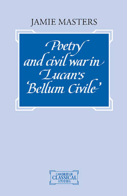 Poetry and Civil War in Lucan's Bellum Civile - Cambridge Classical Studies (Hardback)
