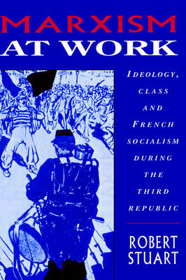Marxism at Work: Ideology, Class and French Socialism during the Third Republic (Hardback)