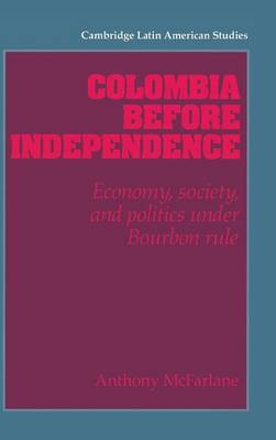 Cambridge Latin American Studies: Colombia before Independence: Economy, Society, and Politics under Bourbon Rule Series Number 75 (Hardback)
