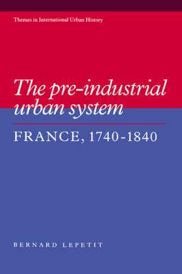 The Pre-industrial Urban System: France 1740-1840 - Themes in International Urban History 2 (Hardback)