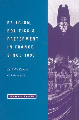 Religion, Politics and Preferment in France since 1890: La Belle Epoque and its Legacy - The Wiles Lectures (Hardback)