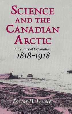 Science and the Canadian Arctic: A Century of Exploration, 1818-1918 (Hardback)
