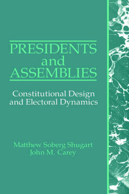 Presidents and Assemblies: Constitutional Design and Electoral Dynamics (Hardback)