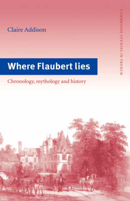 Where Flaubert Lies: Chronology, Mythology and History - Cambridge Studies in French 48 (Hardback)
