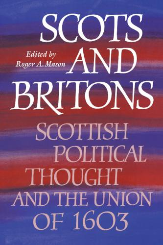 Scots and Britons: Scottish Political Thought and the Union of 1603 (Hardback)