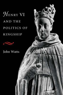 Henry VI and the Politics of Kingship (Hardback)
