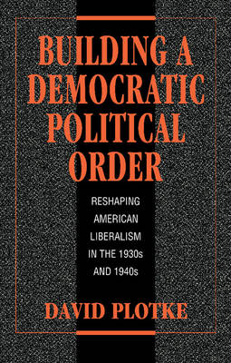 Building a Democratic Political Order: Reshaping American Liberalism in the 1930s and 1940s (Hardback)