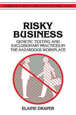 Cambridge Studies in Philosophy and Public Policy: Risky Business: Genetic Testing and Exclusionary Practices in the Hazardous Workplace (Paperback)