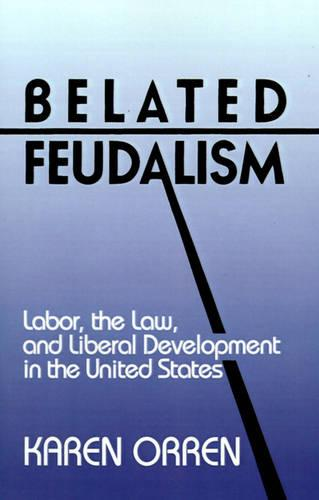 Belated Feudalism: Labor, the Law, and Liberal Development in the United States (Paperback)