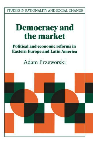 Democracy and the Market: Political and Economic Reforms in Eastern Europe and Latin America - Studies in Rationality and Social Change (Paperback)