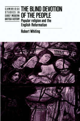 The Blind Devotion of the People: Popular Religion and the English Reformation - Cambridge Studies in Early Modern British History (Paperback)